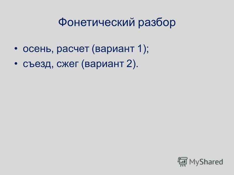 Фонетический разбор осень, расчет (вариант 1); съезд, сжег (вариант 2).