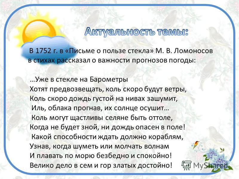 В 1752 г. в «Письме о пользе стекла» М. В. Ломоносов в стихах рассказал о важности прогнозов погоды: …Уже в стекле на Барометры Хотят предвозвещать, коль скоро будут ветры, Коль скоро дождь густой на нивах зашумит, Иль, облака прогнав, их солнце осуш