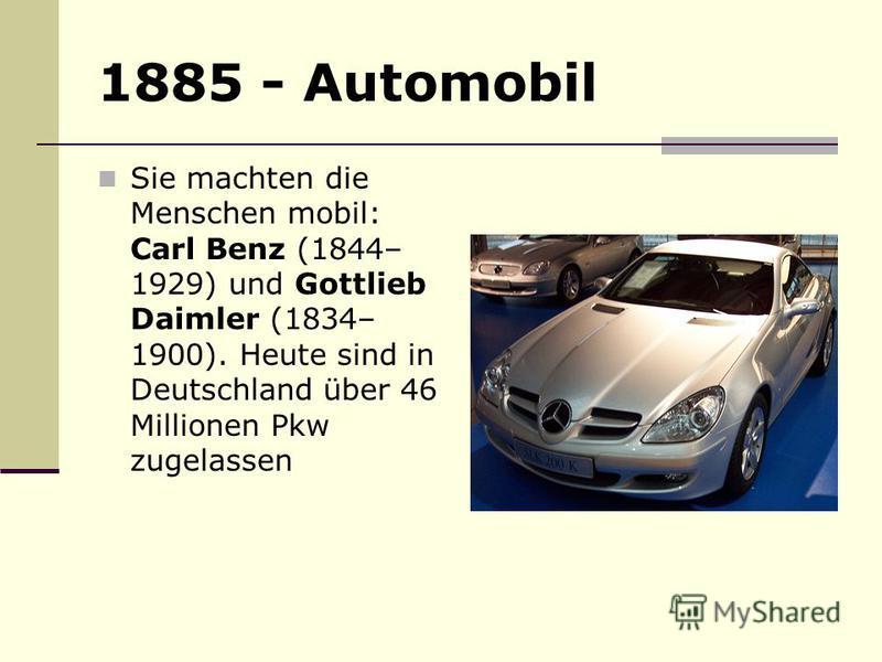1885 - Automobil Sie machten die Menschen mobil: Carl Benz (1844– 1929) und Gottlieb Daimler (1834– 1900). Heute sind in Deutschland über 46 Millionen Pkw zugelassen