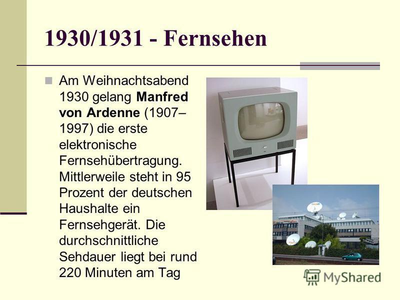 1930/1931 - Fernsehen Am Weihnachtsabend 1930 gelang Manfred von Ardenne (1907– 1997) die erste elektronische Fernsehübertragung. Mittlerweile steht in 95 Prozent der deutschen Haushalte ein Fernsehgerät. Die durchschnittliche Sehdauer liegt bei rund