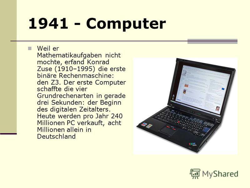 1941 - Computer Weil er Mathematikaufgaben nicht mochte, erfand Konrad Zuse (1910–1995) die erste binäre Rechenmaschine: den Z3. Der erste Computer schaffte die vier Grundrechenarten in gerade drei Sekunden: der Beginn des digitalen Zeitalters. Heute