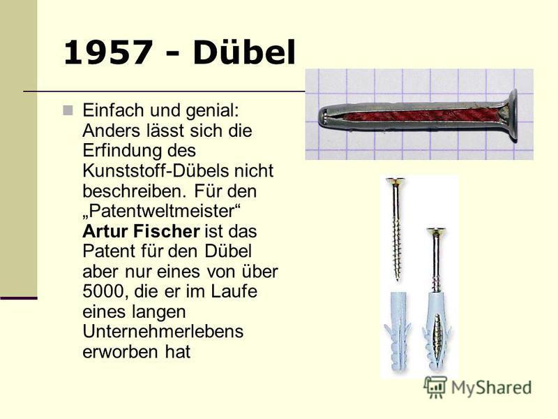 1957 - Dübel Einfach und genial: Anders lässt sich die Erfindung des Kunststoff-Dübels nicht beschreiben. Für den Patentweltmeister Artur Fischer ist das Patent für den Dübel aber nur eines von über 5000, die er im Laufe eines langen Unternehmerleben