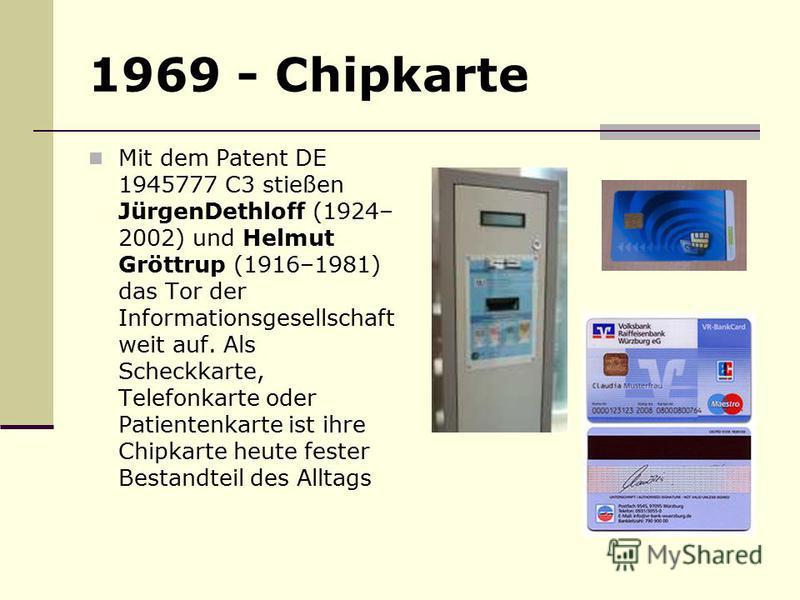 1969 - Chipkarte Mit dem Patent DE 1945777 C3 stießen JürgenDethloff (1924– 2002) und Helmut Gröttrup (1916–1981) das Tor der Informationsgesellschaft weit auf. Als Scheckkarte, Telefonkarte oder Patientenkarte ist ihre Chipkarte heute fester Bestand