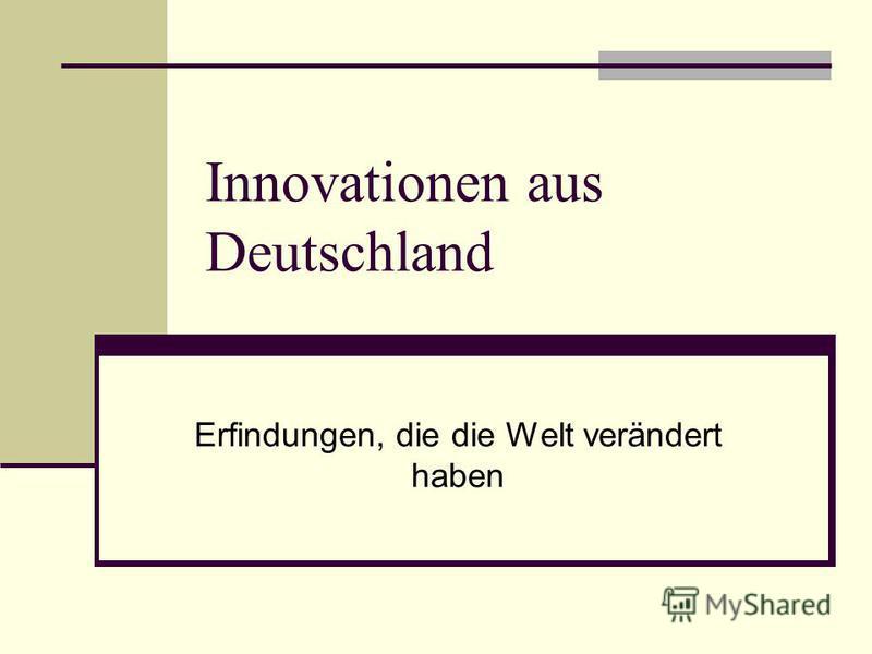 Innovationen aus Deutschland Erfindungen, die die Welt verändert haben
