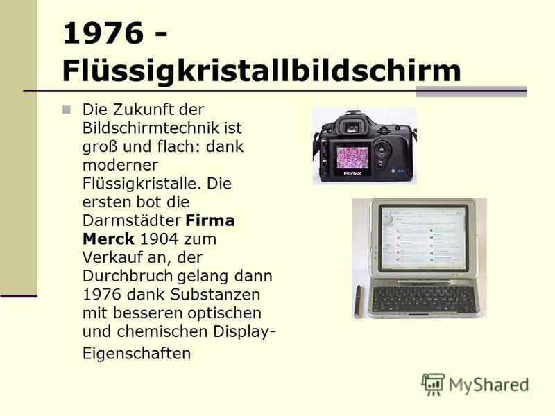 1976 - Flüssigkristallbildschirm Die Zukunft der Bildschirmtechnik ist groß und flach: dank moderner Flüssigkristalle. Die ersten bot die Darmstädter Firma Merck 1904 zum Verkauf an, der Durchbruch gelang dann 1976 dank Substanzen mit besseren optis