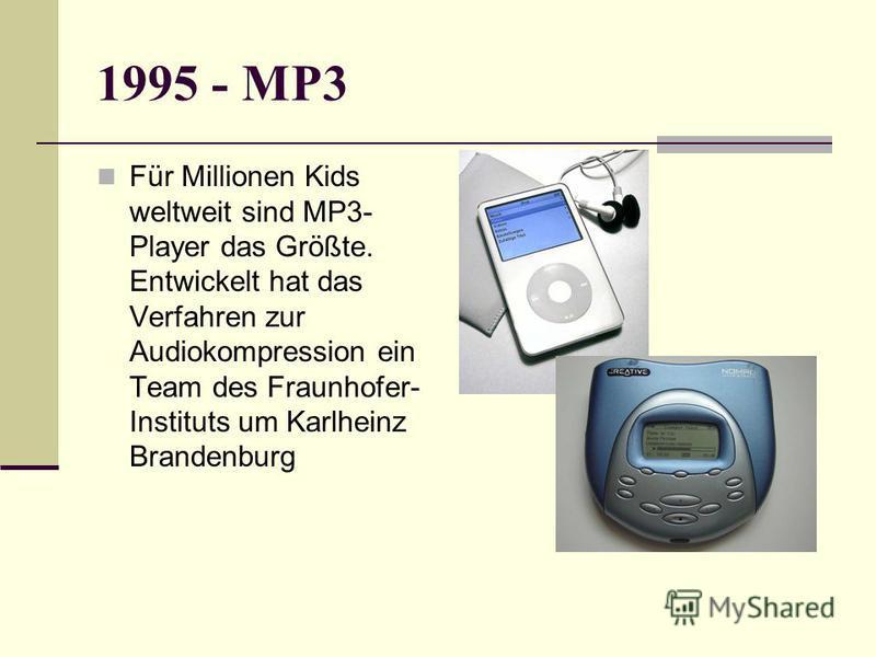 1995 - MP3 Für Millionen Kids weltweit sind MP3- Player das Größte. Entwickelt hat das Verfahren zur Audiokompression ein Team des Fraunhofer- Instituts um Karlheinz Brandenburg