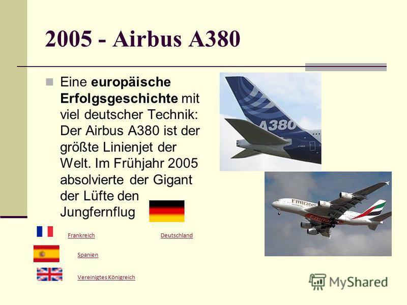 2005 - Airbus A380 Eine europäische Erfolgsgeschichte mit viel deutscher Technik: Der Airbus A380 ist der größte Linienjet der Welt. Im Frühjahr 2005 absolvierte der Gigant der Lüfte den Jungfernflug Deutschland Frankreich Spanien Vereinigtes Königre