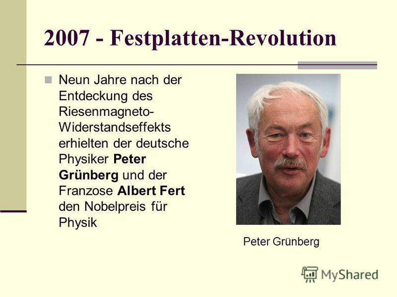 2007 - Festplatten-Revolution Neun Jahre nach der Entdeckung des Riesenmagneto- Widerstandseffekts erhielten der deutsche Physiker Peter Grünberg und der Franzose Albert Fert den Nobelpreis für Physik Peter Grünberg