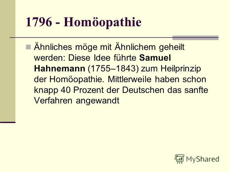 1796 - Homöopathie Ähnliches möge mit Ähnlichem geheilt werden: Diese Idee führte Samuel Hahnemann (1755–1843) zum Heilprinzip der Homöopathie. Mittlerweile haben schon knapp 40 Prozent der Deutschen das sanfte Verfahren angewandt