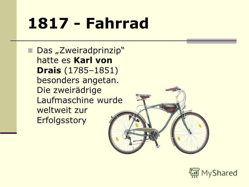 1817 - Fahrrad Das Zweiradprinzip hatte es Karl von Drais (1785–1851) besonders angetan. Die zweirädrige Laufmaschine wurde weltweit zur Erfolgsstory
