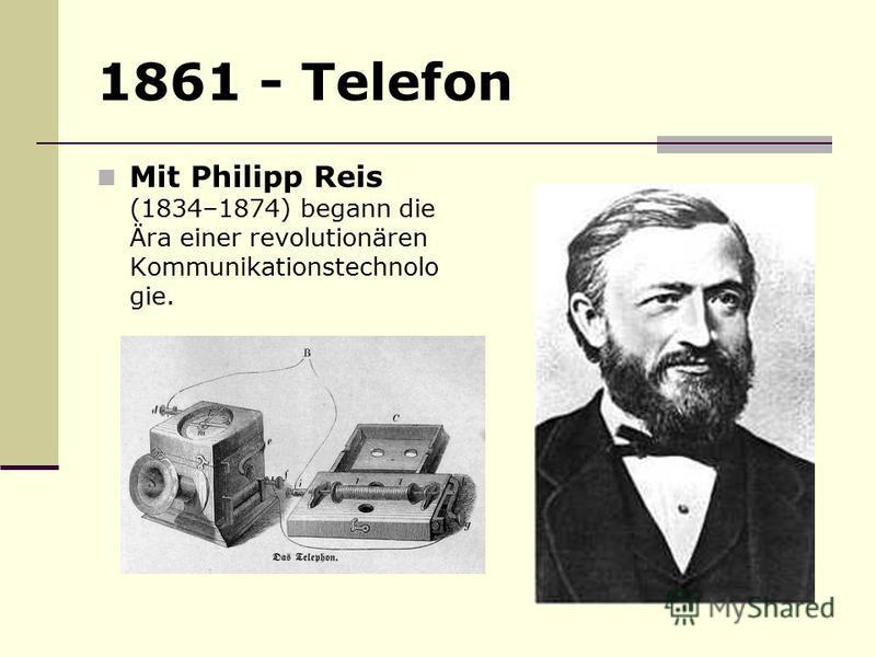 1861 - Telefon Mit Philipp Reis (1834–1874) begann die Ära einer revolutionären Kommunikationstechnolo gie.