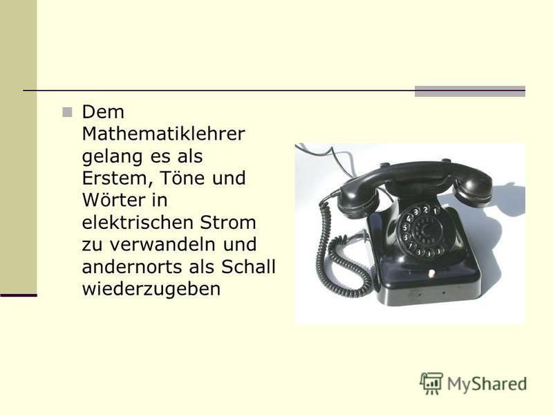 Dem Mathematiklehrer gelang es als Erstem, Töne und Wörter in elektrischen Strom zu verwandeln und andernorts als Schall wiederzugeben