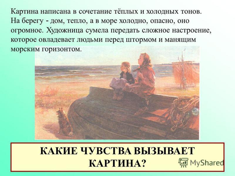КАКИЕ ЧУВСТВА ВЫЗЫВАЕТ КАРТИНА? Картина написана в сочетание тёплых и холодных тонов. На берегу - дом, тепло, а в море холодно, опасно, оно огромное. Художница сумела передать сложное настроение, которое овладевает людьми перед штормом и манящим морс