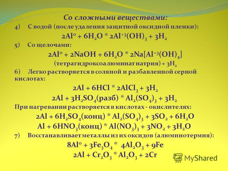 Со сложными веществами: 4) С водой (после удаления защитной оксидной пленки): 2Al 0 + 6H 2 O ® 2Al +3 (OH) 3 + 3H 2  5) Со щелочами: 2Al 0 + 2NaOH + 6H 2 O ® 2Na[Al +3 (OH) 4 ] (тетрагидроксоалюминат натрия) + 3H 2  6) Легко растворяется в соляной