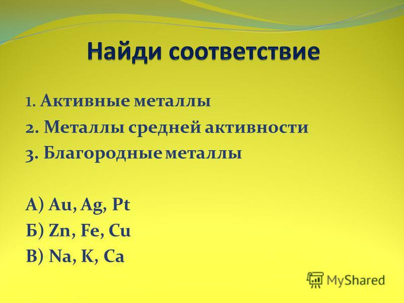 1. Активные метааллы 2. Метааллы средней активности 3. Благородные метааллы А) Au, Ag, Pt Б) Zn, Fe, Cu В) Na, K, Ca