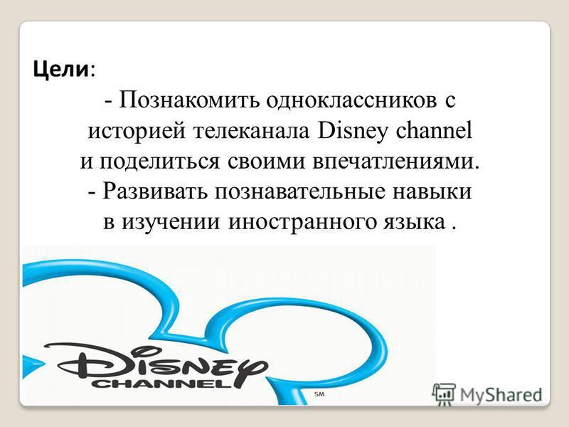 Цели: - Познакомить одноклассников с историей телеканала Disney channel и поделиться своими впечатлениями. - Развивать познавательные навыки в изучении иностранного языка.