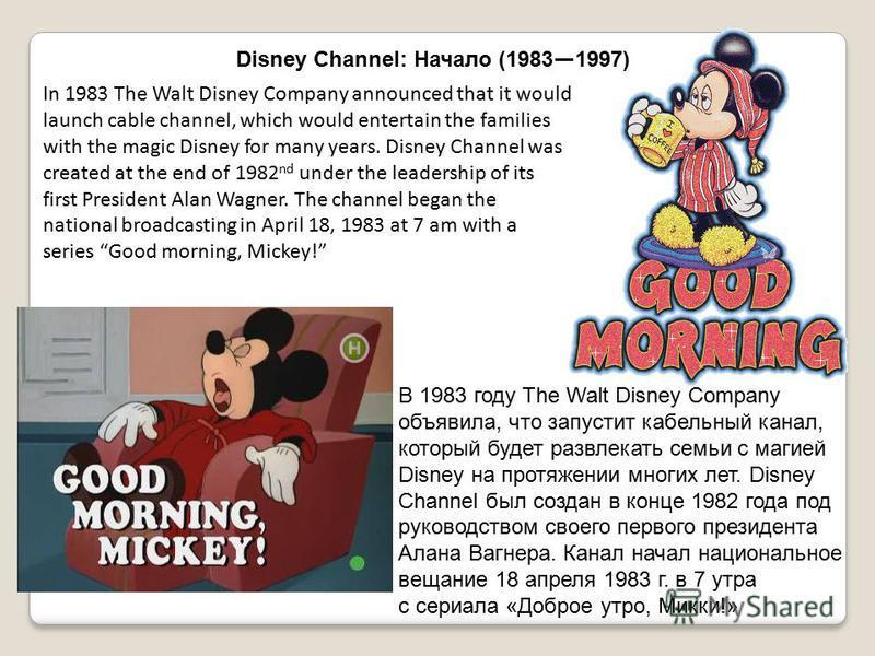 В 1983 году The Walt Disney Company объявила, что запустит кабельный канал, который будет развлекать семьи с магией Disney на протяжении многих лет. Disney Channel был создан в конце 1982 года под руководством своего первого президента Алана Вагнера.