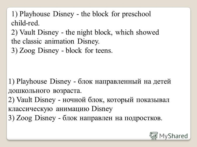1) Playhouse Disney - the block for preschool child-red. 2) Vault Disney - the night block, which showed the classic animation Disney. 3) Zoog Disney - block for teens. 1) Playhouse Disney - блок направленный на детей дошкольного возраста. 2) Vault D