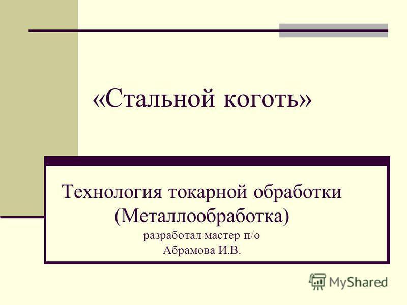 1 «Стальной коготь» Технология токарной обработки (Металлообработка) разработал мастер п/о Абрамова И.В.