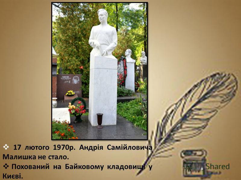 17 лютого 1970р. Андрія Самійловича Малишка не стало. Похований на Байковому кладовищі у Києві.