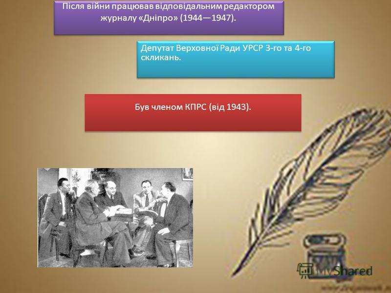 Після війни працював відповідальним редактором журналу «Дніпро» (19441947). Депутат Верховної Ради УРСР 3-го та 4-го скликань. Був членом КПРС (від 1943).