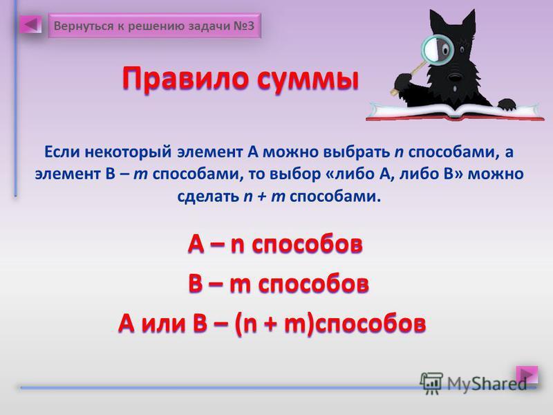 Правило суммы Правило суммы Если некоторый элемент А можно выбрать n способами, а элемент В – m способами, то выбор «либо А, либо В» можно сделать n + m способами. A – n способов A – n способов В – m способов В – m способов А или В – (n + m)способов