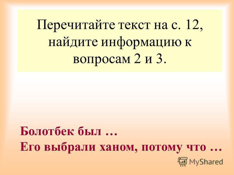 Перечитайте текст на с. 12, найдите информацию к вопросам 2 и 3. Болотбек был … Его выбрали ханом, потому что …