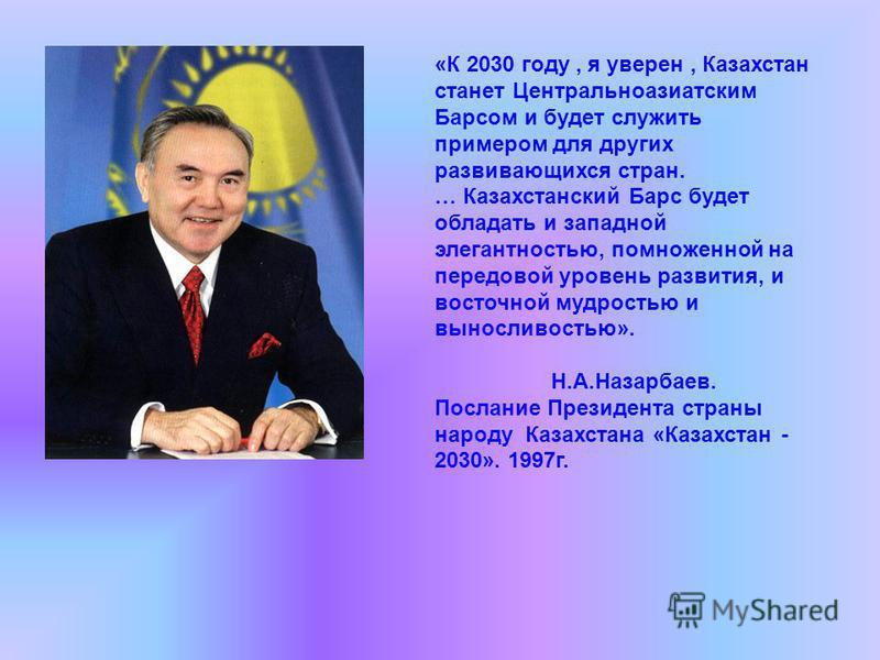 «К 2030 году, я уверен, Казахстан станет Центральноазиатским Барсом и будет служить примером для других развивающихся стран. … Казахстанский Барс будет обладать и западной элегантностью, помноженной на передовой уровень развития, и восточной мудрость