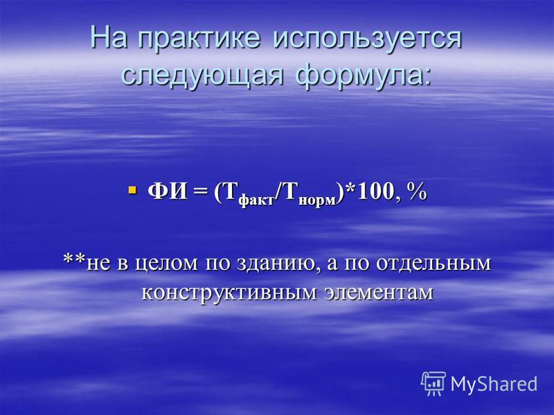 На практике используется следующая формула: ФИ = (Т факт /Т норм )*100, % ФИ = (Т факт /Т норм )*100, % **не в целом по зданию, а по отдельным конструктивным элементам