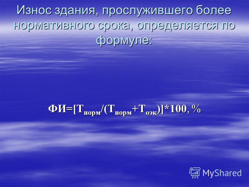 Износ здания, прослужившего более нормативного срока, определяется по формуле: ФИ=[Т норм /(Т норм +Т оэк )]*100, %