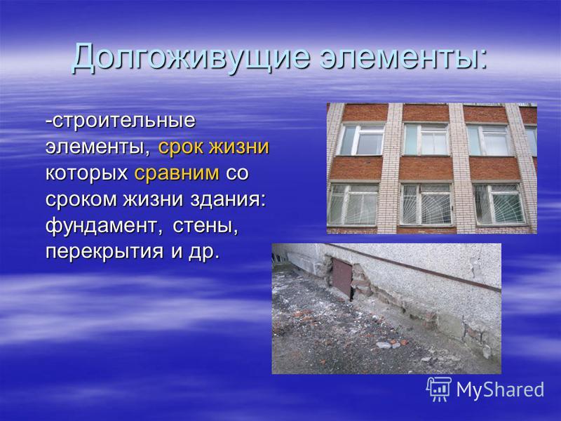 Долгоживущие элементы: -строительные элементы, срок жизни которых сравним со сроком жизни здания: фундамент, стены, перекрытия и др.