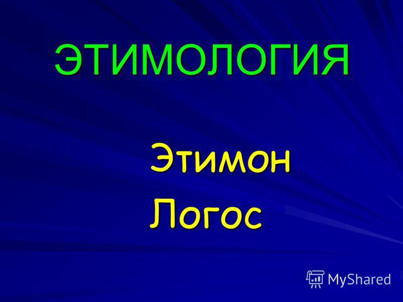 ЭТИМОЛОГИЯ Этимон Этимон Логос Логос