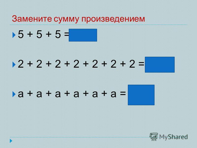 Замените сумму произведением 5 + 5 + 5 = 5 3 2 + 2 + 2 + 2 + 2 + 2 + 2 = 2 7 а + а + а + а + а + а = 6 а