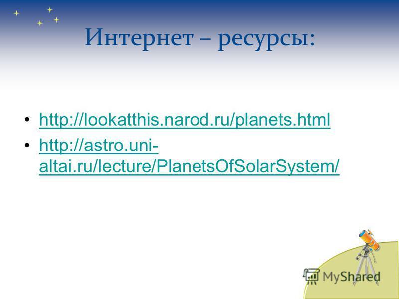 Интернет – ресурсы: http://lookatthis.narod.ru/planets.html http://astro.uni- altai.ru/lecture/PlanetsOfSolarSystem/http://astro.uni- altai.ru/lecture/PlanetsOfSolarSystem/