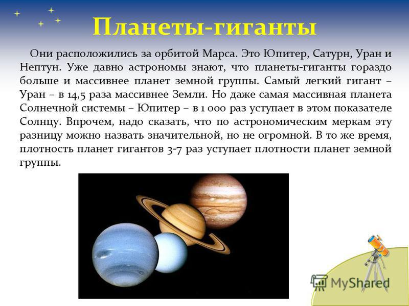 Планеты-гиганты Они расположились за орбитой Марса. Это Юпитер, Сатурн, Уран и Нептун. Уже давно астрономы знают, что планеты-гиганты гораздо больше и массивнее планет земной группы. Самый легкий гигант – Уран – в 14,5 раза массивнее Земли. Но даже с