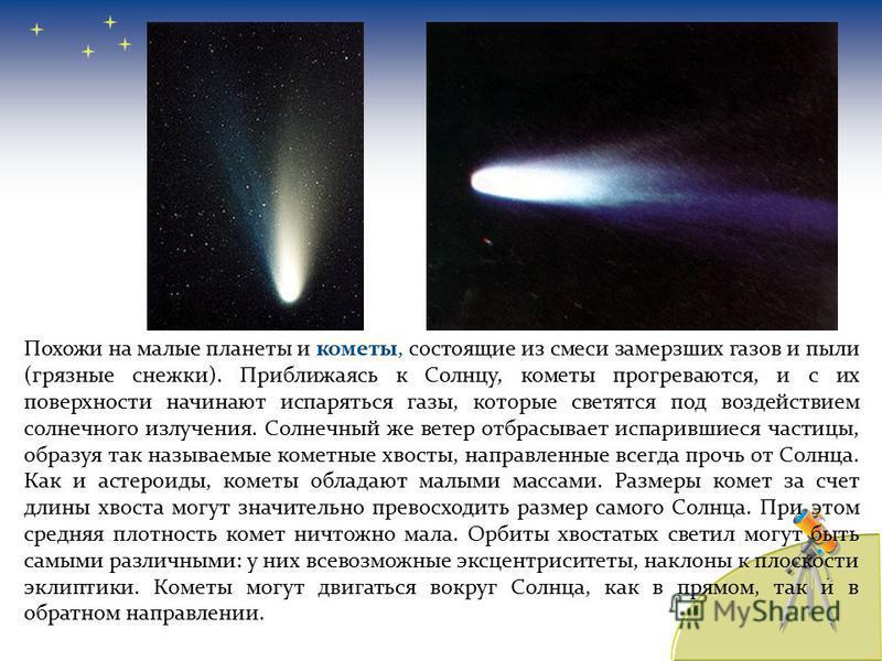 Похожи на малые планеты и кометы, состоящие из смеси замерзших газов и пыли (грязные снежки). Приближаясь к Солнцу, кометы прогреваются, и с их поверхности начинают испаряться газы, которые светятся под воздействием солнечного излучения. Солнечный же