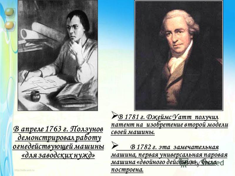 В апреле 1763 г. Ползунов демонстрировал работу огне действующей машины «для заводских нужд» В 1781 г. Джеймс Уатт получил патент на изобретение второй модели своей машины. В 1782 г. эта замечательная машина, первая универсальная паровая машина «двой