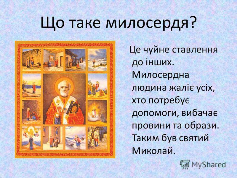 Що таке милосердя? Це чуйне ставлення до інших. Милосердна людина жаліє усіх, хто потребує допомоги, вибачає провини та oбрази. Таким був святий Миколай.