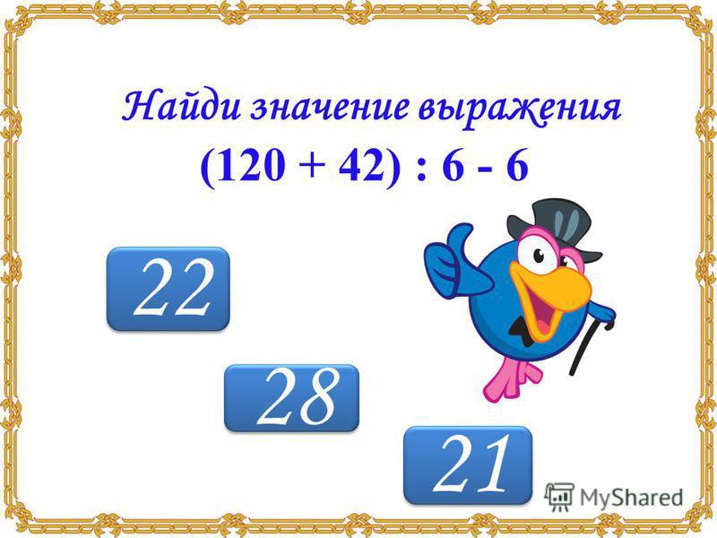 21 22 28 Найди значение выражения (120 + 42) : 6 - 6