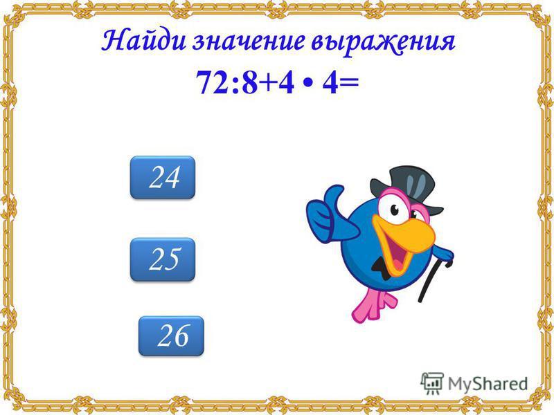 25 24 26 Найди значение выражения 72:8+4 4=