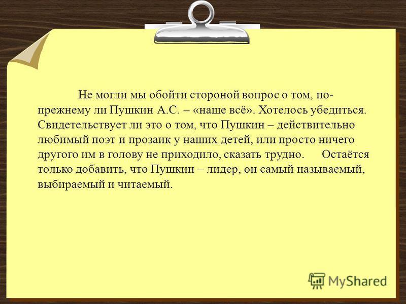 Не могли мы обойти стороной вопрос о том, по- прежнему ли Пушкин А.С. – «наше всё». Хотелось убедиться. Свидетельствует ли это о том, что Пушкин – действительно любимый поэт и прозаик у наших детей, или просто ничего другого им в голову не приходило,