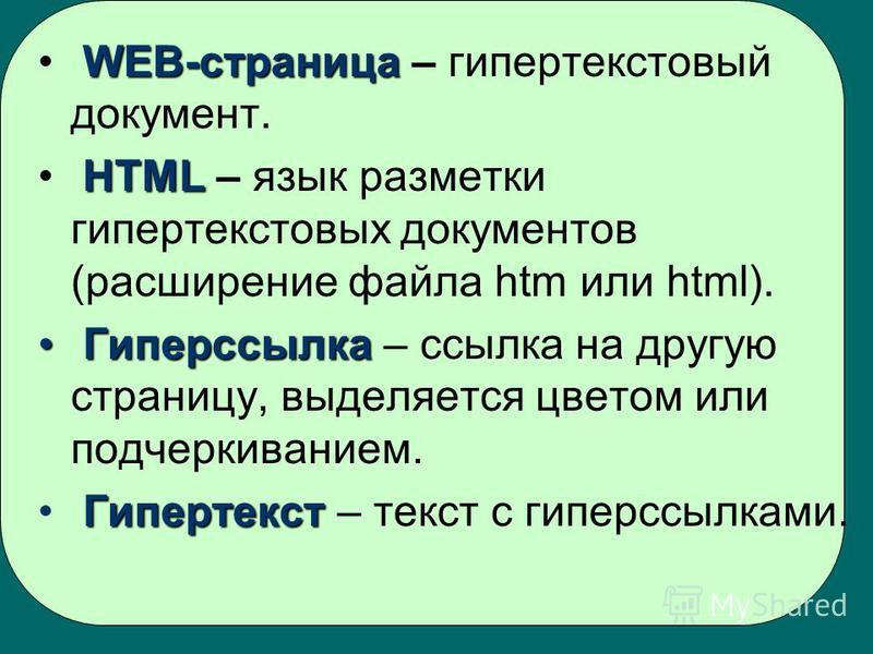 WEB-страница WEB-страница – гипертекстовый документ. HTML HTML – язык разметки гипертекстовых документов (расширение файла htm или html). Гиперссылка Гиперссылка – ссылка на другую страницу, выделяется цветом или подчеркиванием. Гипертекст Гипертекст