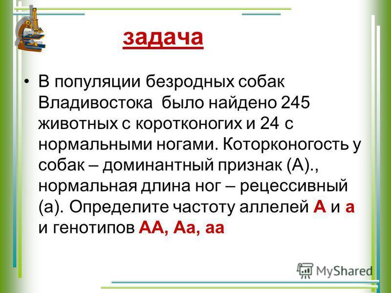 В популяции безродных собак Владивостока было найдено 245 животных с коротконогих и 24 с нормальными ногами. Которконогость у собак – доминантный признак (А)., нормальная длина ног – рецессивный (а). Определите частоту аллелей А и а и генотипов АА, А