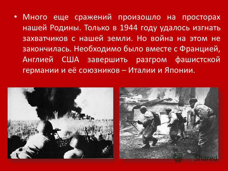 Много еще сражений произошло на просторах нашей Родины. Только в 1944 году удалось изгнать захватчиков с нашей земли. Но война на этом не закончилась. Необходимо было вместе с Францией, Англией США завершить разгром фашистской германии и её союзников