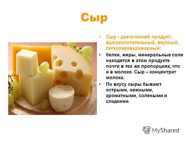 Сыр Сыр - диетический продукт, высокопитательный, вкусный, легкоперевариваемый; белки, жиры, минеральные соли находятся в этом продукте почти в тех же пропорциях, что и в молоке. Сыр – концентрат мoлoкa. По вкусу сыры бывают острыми, нежными, ароматн