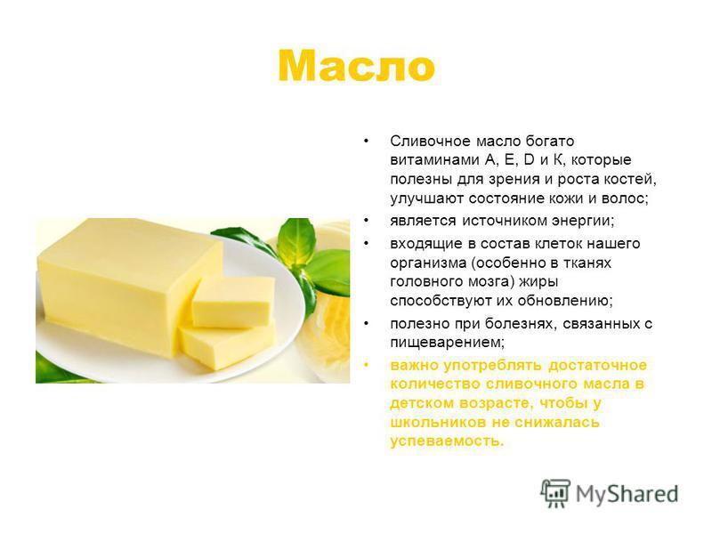 Масло Сливочное масло богато витаминами А, Е, D и К, которые полезны для зрения и роста костей, улучшают состояние кожи и волос; является источником энергии; входящие в состав клеток нашего организма (особенно в тканях головного мозга) жиры способств