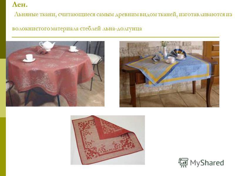 Лен. Льняные ткани, считающиеся самым древним видом тканей, изготавливаются из волокнистого материала стеблей льна-долгунца