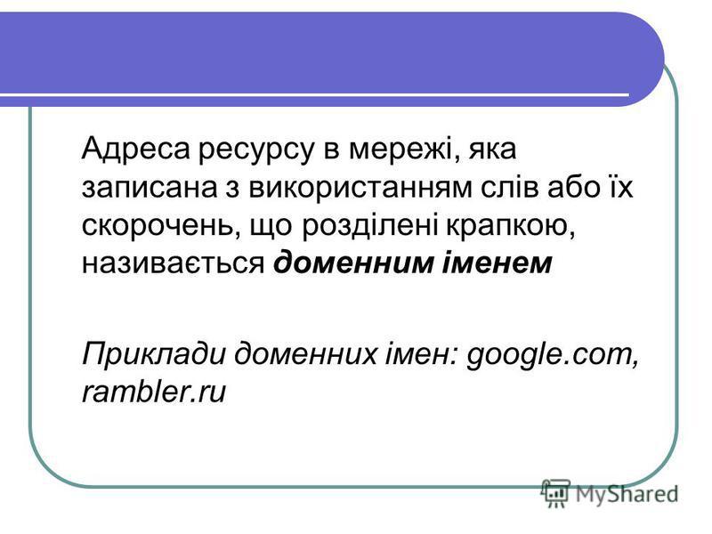 Адреса ресурсу в мережі, яка записана з використанням слів або їх скорочень, що розділені крапкою, називається доменним іменем Приклади доменних імен: google.com, rambler.ru