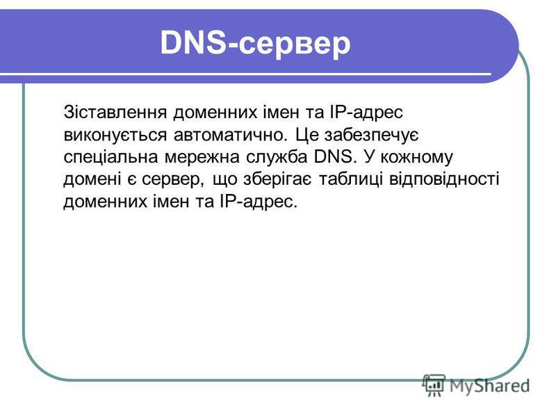 DNS-сервер Зіставлення доменних імен та IP-адрес виконується автоматично. Це забезпечує спеціальна мережна служба DNS. У кожному домені є сервер, що зберігає таблиці відповідності доменних імен та ІР-адрес.