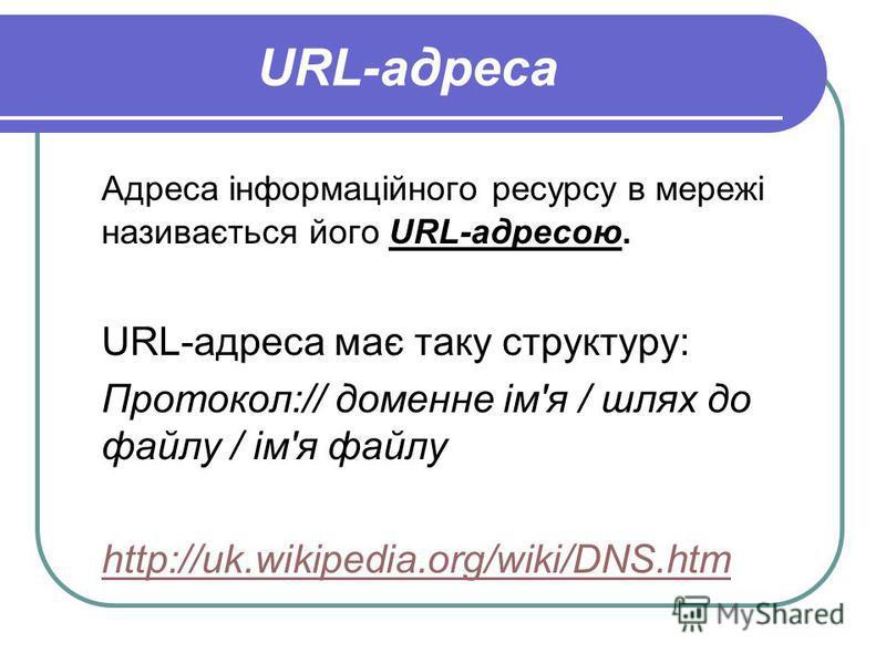 URL-адреса Адреса інформаційного ресурсу в мережі називається його URL-адресою. URL-адреса має таку структуру: Протокол:// доменне ім'я / шлях до файлу / ім'я файлу http://uk.wikipedia.org/wiki/DNS.htm